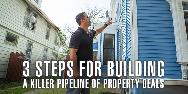 3 Steps For Building A Killer Pipeline Of Property Deals