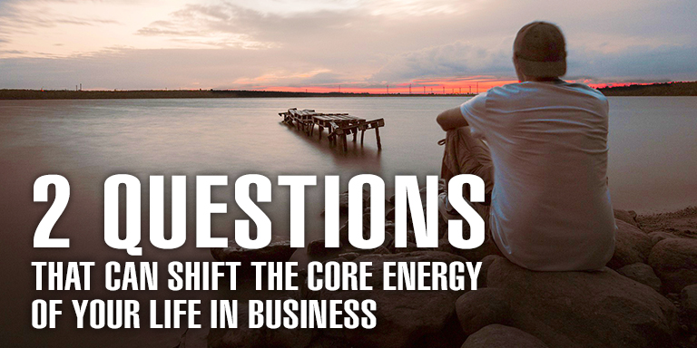 2 Questions That Can Shift The Core Energy Of Your Life In Business