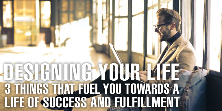 Designing Your Life 3 Things That Fuel You Towards A Life Of Success And Fulfillment